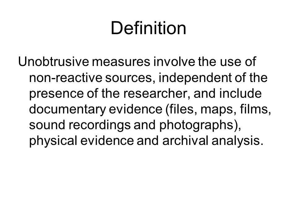 Definition Unobtrusive measures involve the use of non-reactive sources, independent of the presence of the researcher, and include documentary eviden