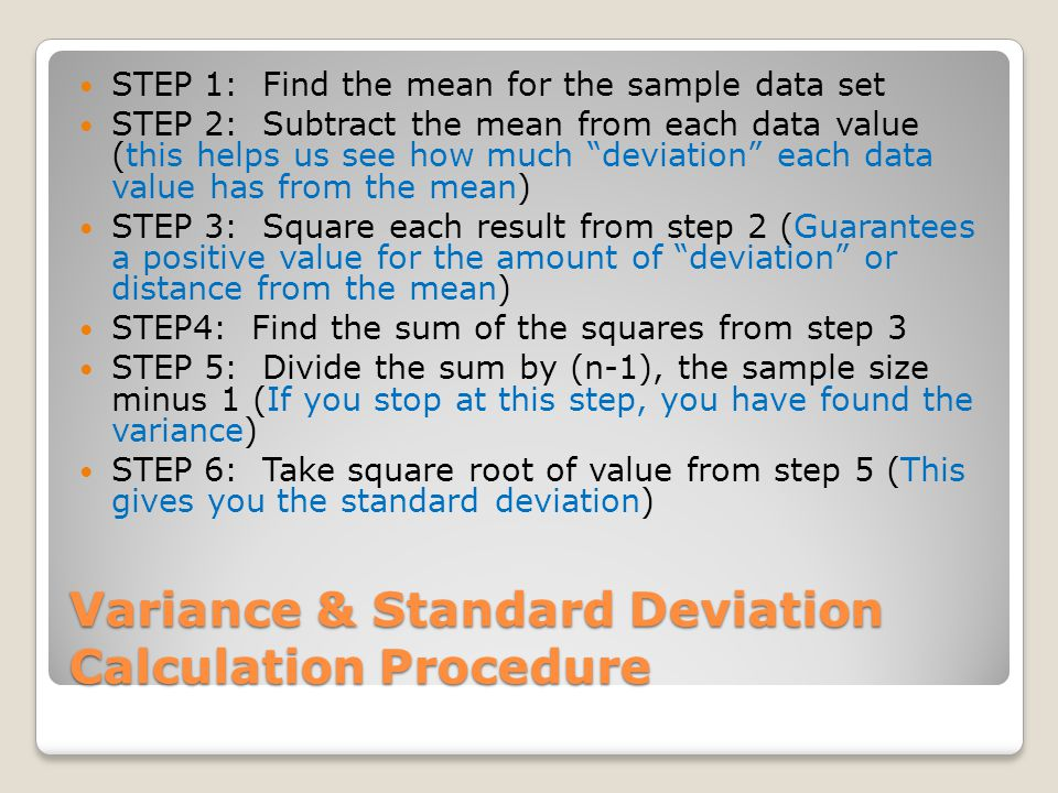Variance & Standard Deviation Calculation Procedure STEP 1: Find the mean for the sample data set STEP 2: Subtract the mean from each data value (this helps us see how much deviation each data value has from the mean) STEP 3: Square each result from step 2 (Guarantees a positive value for the amount of deviation or distance from the mean) STEP4: Find the sum of the squares from step 3 STEP 5: Divide the sum by (n-1), the sample size minus 1 (If you stop at this step, you have found the variance) STEP 6: Take square root of value from step 5 (This gives you the standard deviation)