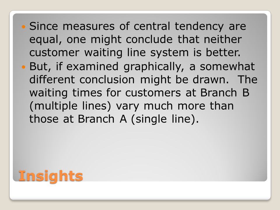 Insights Since measures of central tendency are equal, one might conclude that neither customer waiting line system is better.