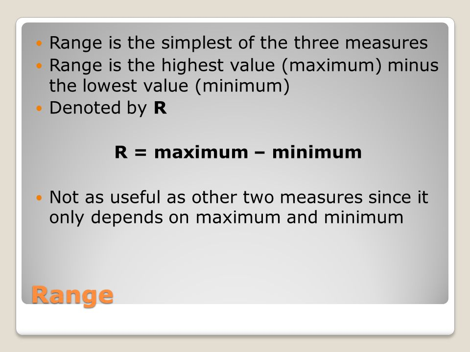 Range Range is the simplest of the three measures Range is the highest value (maximum) minus the lowest value (minimum) Denoted by R R = maximum – minimum Not as useful as other two measures since it only depends on maximum and minimum