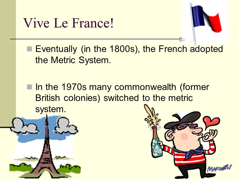 Vive Le France.Eventually (in the 1800s), the French adopted the Metric System.