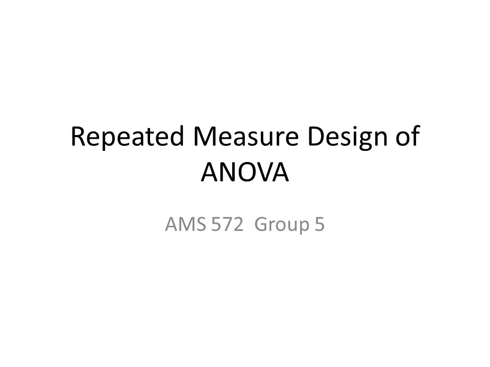 Repeated Measure Design of ANOVA AMS 572 Group 5
