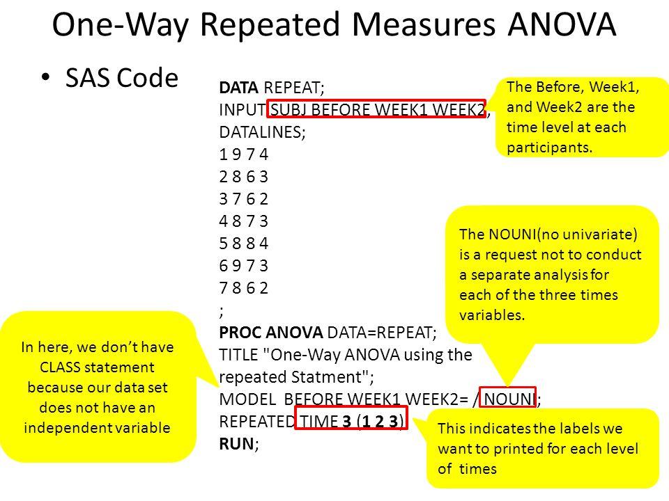 One-Way Repeated Measures ANOVA SAS Code DATA REPEAT; INPUT SUBJ BEFORE WEEK1 WEEK2; DATALINES; 1 9 7 4 2 8 6 3 3 7 6 2 4 8 7 3 5 8 8 4 6 9 7 3 7 8 6