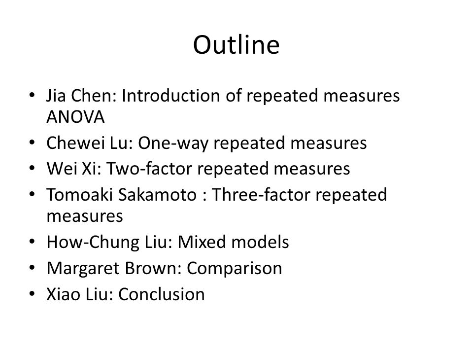 Outline Jia Chen: Introduction of repeated measures ANOVA Chewei Lu: One-way repeated measures Wei Xi: Two-factor repeated measures Tomoaki Sakamoto :