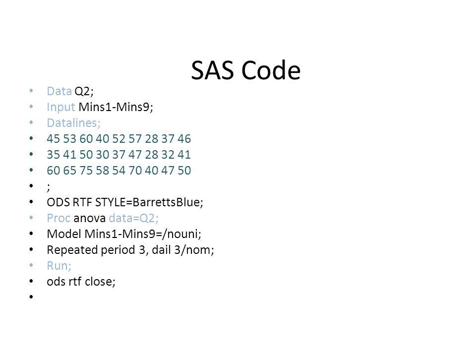 SAS Code Data Q2; Input Mins1-Mins9; Datalines; 45 53 60 40 52 57 28 37 46 35 41 50 30 37 47 28 32 41 60 65 75 58 54 70 40 47 50 ; ODS RTF STYLE=Barre