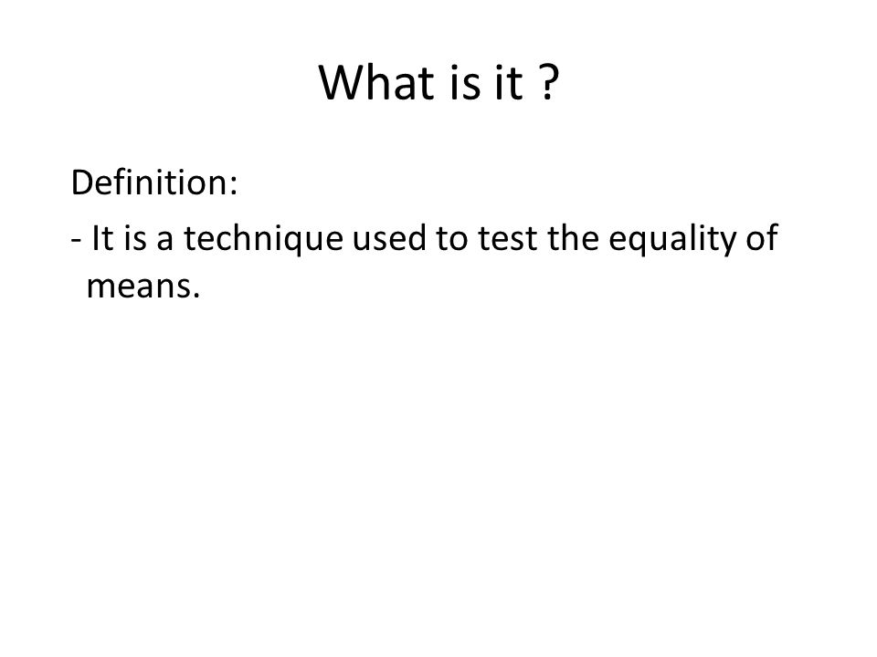 What is it ? Definition: - It is a technique used to test the equality of means.