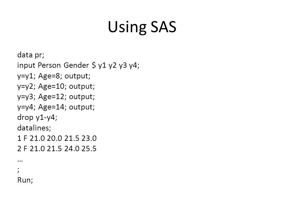Using SAS data pr; input Person Gender $ y1 y2 y3 y4; y=y1; Age=8; output; y=y2; Age=10; output; y=y3; Age=12; output; y=y4; Age=14; output; drop y1-y