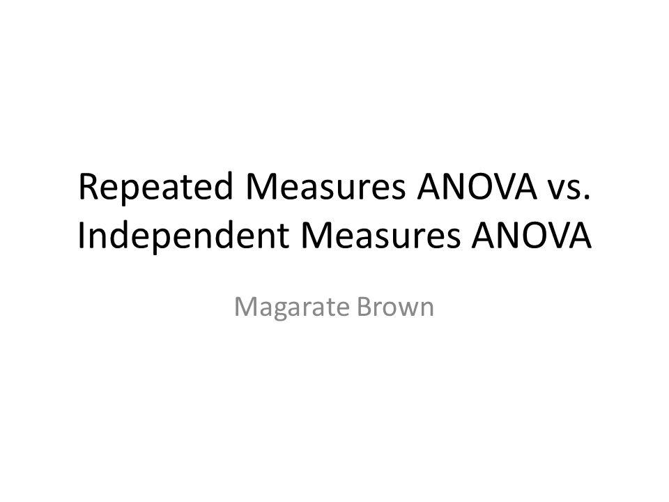 Repeated Measures ANOVA vs. Independent Measures ANOVA Magarate Brown