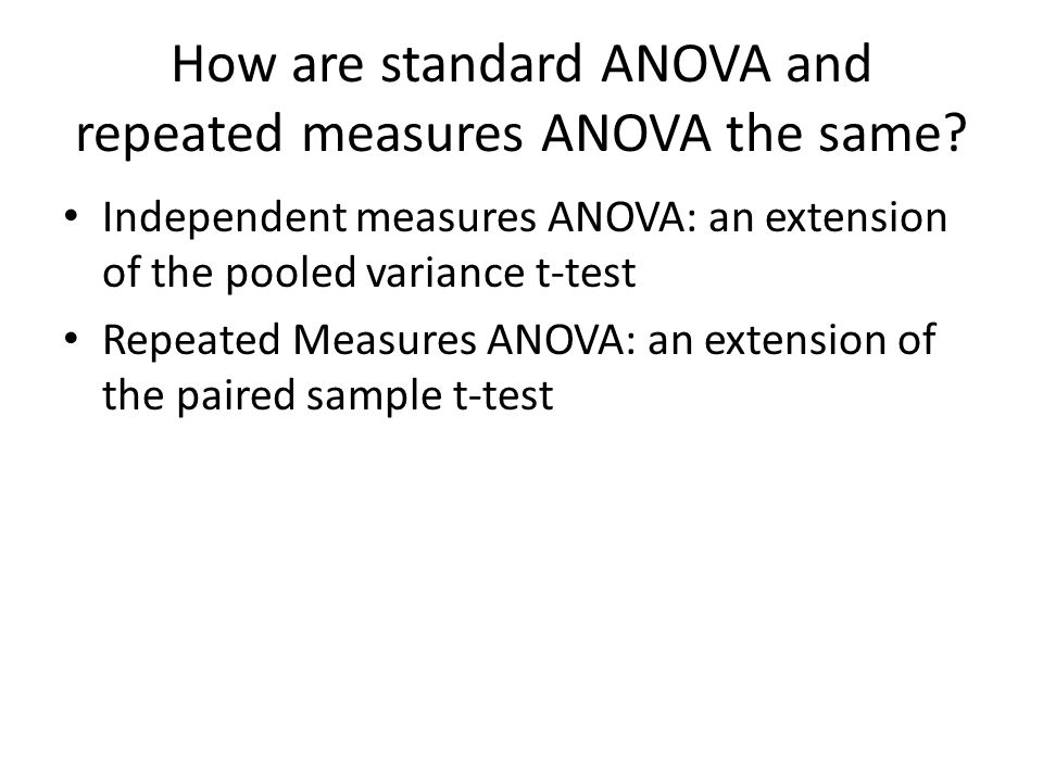 How are standard ANOVA and repeated measures ANOVA the same? Independent measures ANOVA: an extension of the pooled variance t-test Repeated Measures