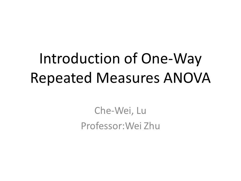 Introduction of One-Way Repeated Measures ANOVA Che-Wei, Lu Professor:Wei Zhu