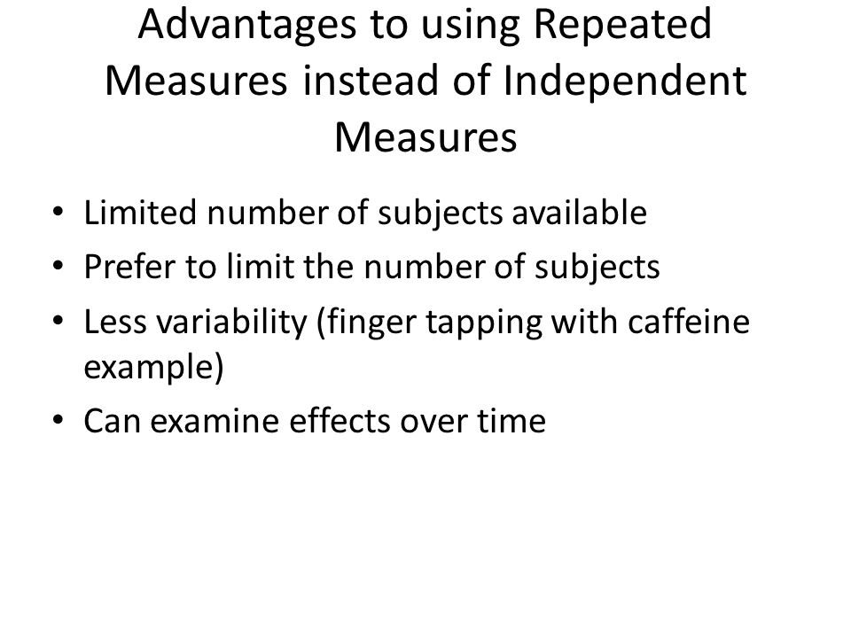 Advantages to using Repeated Measures instead of Independent Measures Limited number of subjects available Prefer to limit the number of subjects Less