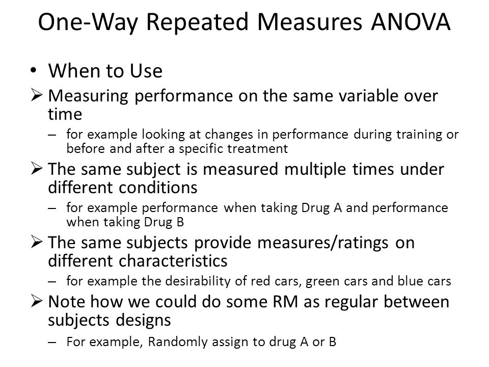 One-Way Repeated Measures ANOVA When to Use  Measuring performance on the same variable over time – for example looking at changes in performance dur