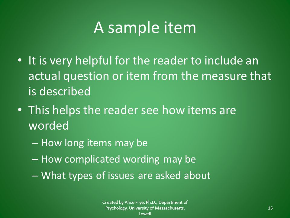 A sample item It is very helpful for the reader to include an actual question or item from the measure that is described This helps the reader see how items are worded – How long items may be – How complicated wording may be – What types of issues are asked about Created by Alice Frye, Ph.D., Department of Psychology, University of Massachusetts, Lowell 15