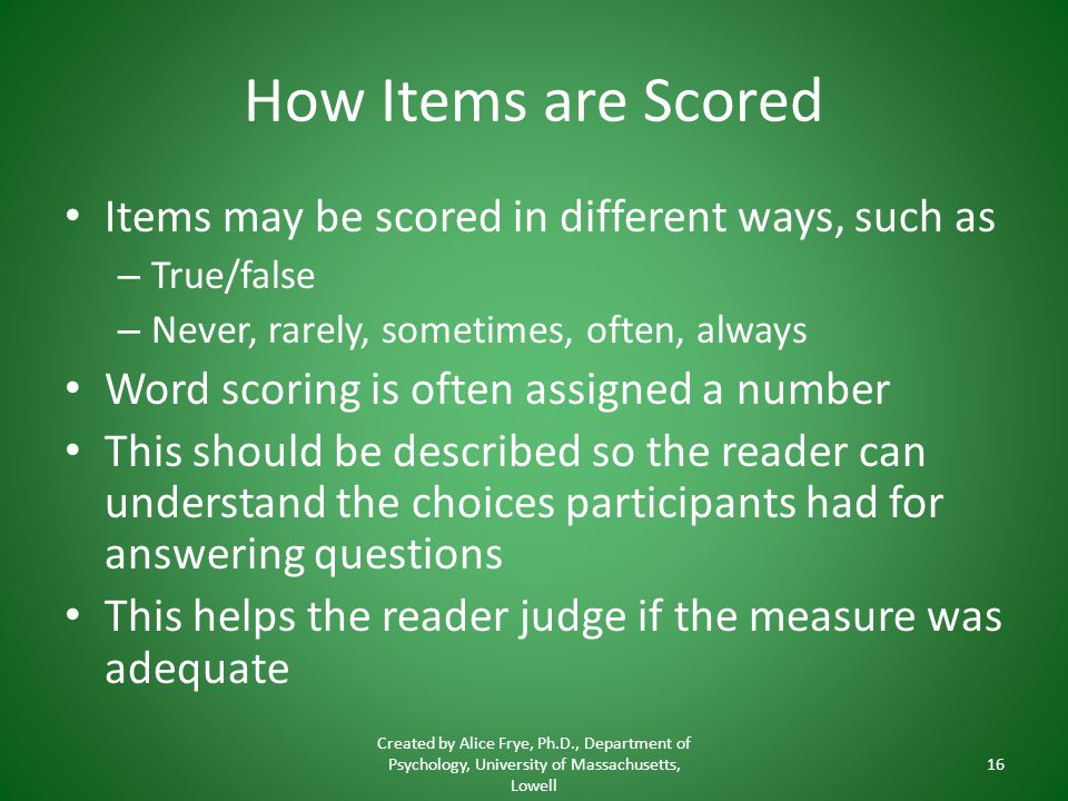 How Items are Scored Items may be scored in different ways, such as – True/false – Never, rarely, sometimes, often, always Word scoring is often assigned a number This should be described so the reader can understand the choices participants had for answering questions This helps the reader judge if the measure was adequate Created by Alice Frye, Ph.D., Department of Psychology, University of Massachusetts, Lowell 16