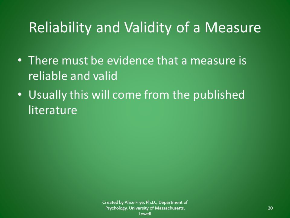 Reliability and Validity of a Measure There must be evidence that a measure is reliable and valid Usually this will come from the published literature Created by Alice Frye, Ph.D., Department of Psychology, University of Massachusetts, Lowell 20