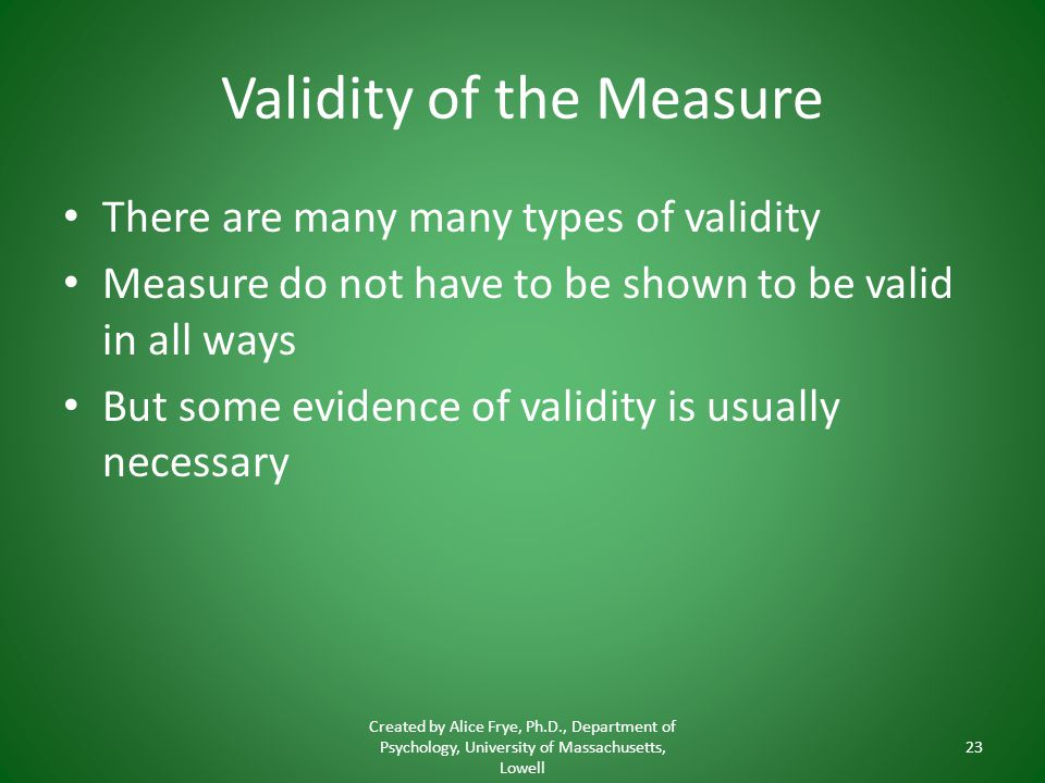 Validity of the Measure There are many many types of validity Measure do not have to be shown to be valid in all ways But some evidence of validity is usually necessary Created by Alice Frye, Ph.D., Department of Psychology, University of Massachusetts, Lowell 23