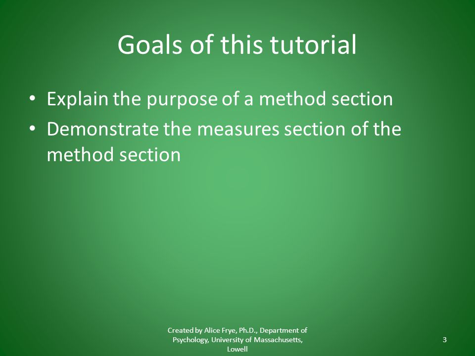 Goals of this tutorial Explain the purpose of a method section Demonstrate the measures section of the method section Created by Alice Frye, Ph.D., Department of Psychology, University of Massachusetts, Lowell 3
