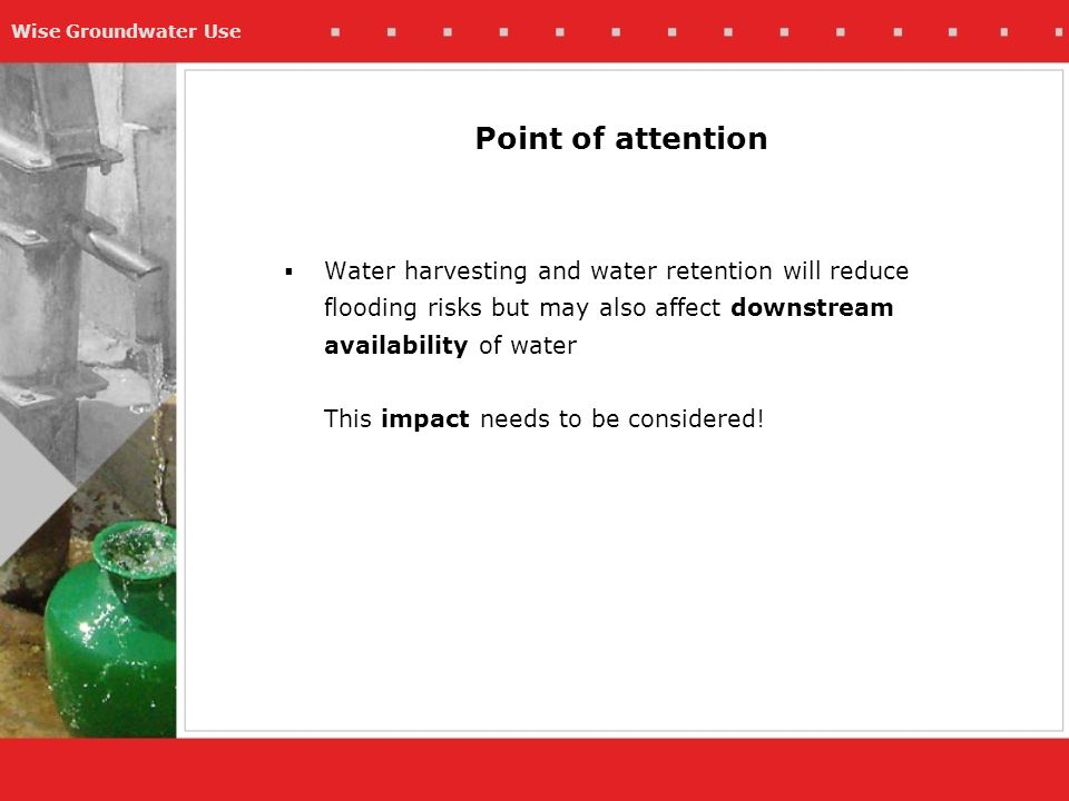 Wise Groundwater Use  Water harvesting and water retention will reduce flooding risks but may also affect downstream availability of water This impact needs to be considered.