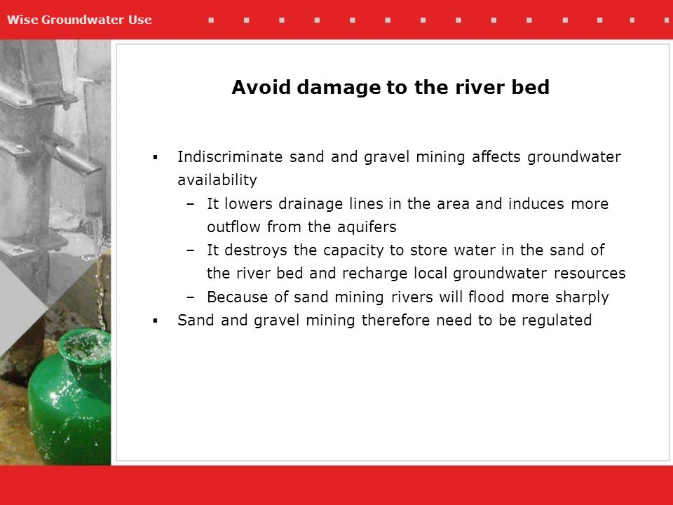 Wise Groundwater Use  Indiscriminate sand and gravel mining affects groundwater availability –It lowers drainage lines in the area and induces more o
