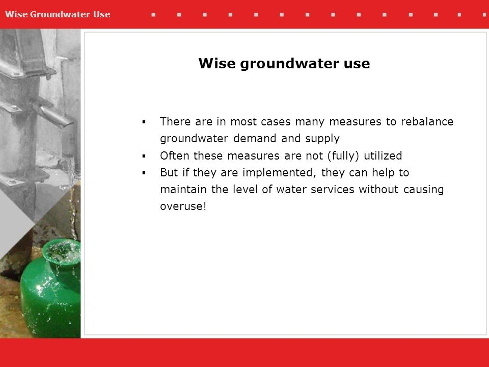 Wise Groundwater Use Wise groundwater use  There are in most cases many measures to rebalance groundwater demand and supply  Often these measures are not (fully) utilized  But if they are implemented, they can help to maintain the level of water services without causing overuse!