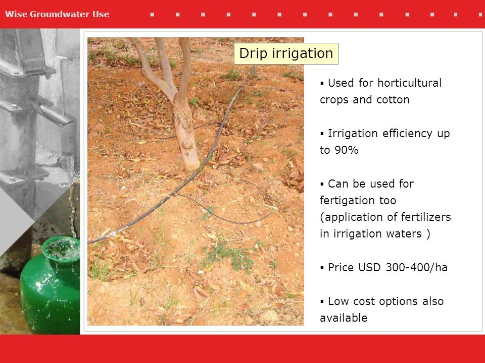 Wise Groundwater Use Drip irrigation  Used for horticultural crops and cotton  Irrigation efficiency up to 90%  Can be used for fertigation too (application of fertilizers in irrigation waters )  Price USD 300-400/ha  Low cost options also available