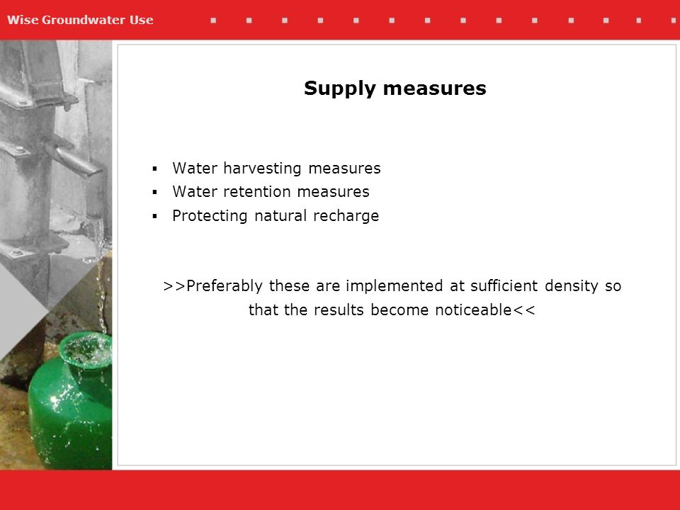 Wise Groundwater Use  Water harvesting measures  Water retention measures  Protecting natural recharge >>Preferably these are implemented at sufficient density so that the results become noticeable<< Supply measures