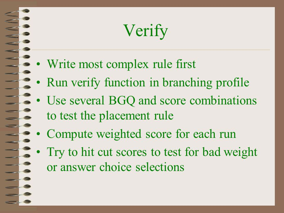 Verify Write most complex rule first Run verify function in branching profile Use several BGQ and score combinations to test the placement rule Comput