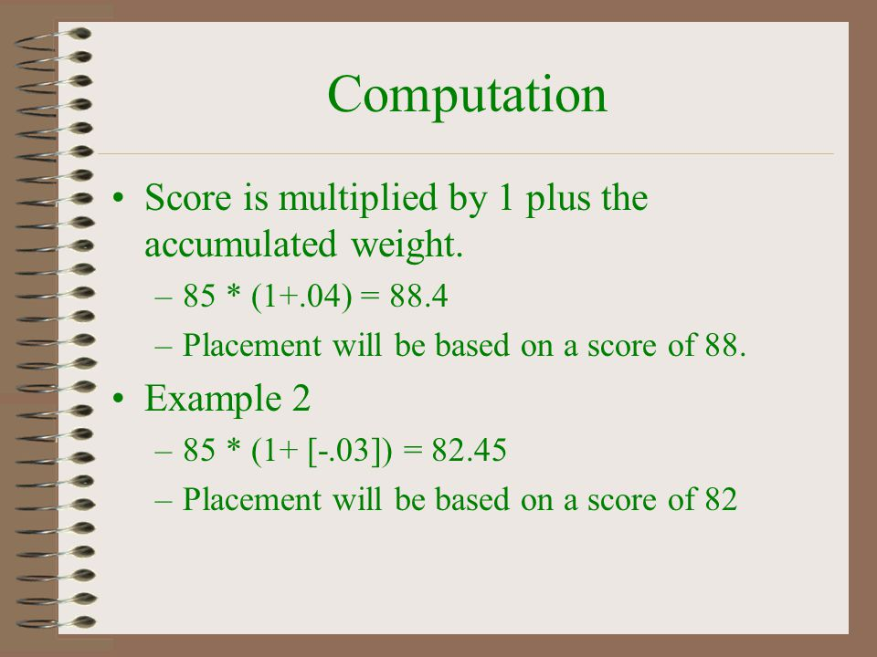 Computation Score is multiplied by 1 plus the accumulated weight. –85 * (1+.04) = 88.4 –Placement will be based on a score of 88. Example 2 –85 * (1+