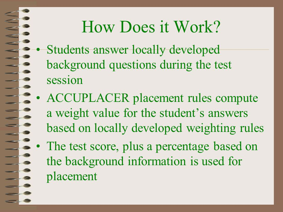 How Does it Work? Students answer locally developed background questions during the test session ACCUPLACER placement rules compute a weight value for