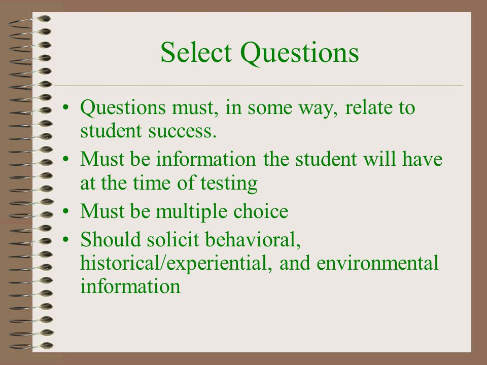 Select Questions Questions must, in some way, relate to student success. Must be information the student will have at the time of testing Must be mult