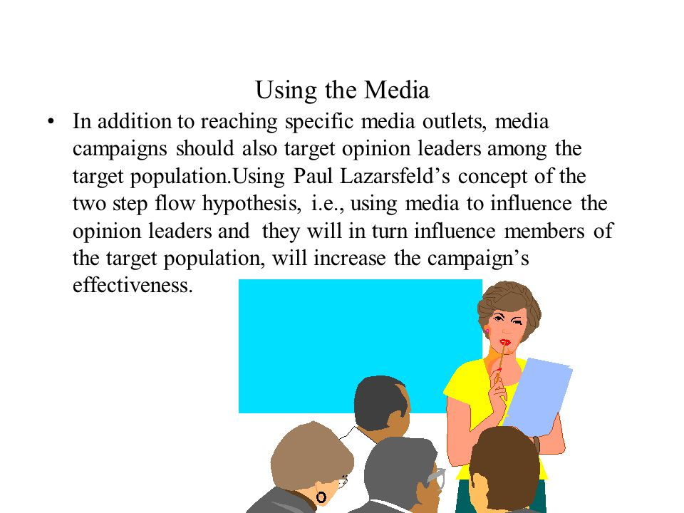15 Using the Media In addition to reaching specific media outlets, media campaigns should also target opinion leaders among the target population.Using Paul Lazarsfeld's concept of the two step flow hypothesis, i.e., using media to influence the opinion leaders and they will in turn influence members of the target population, will increase the campaign's effectiveness.