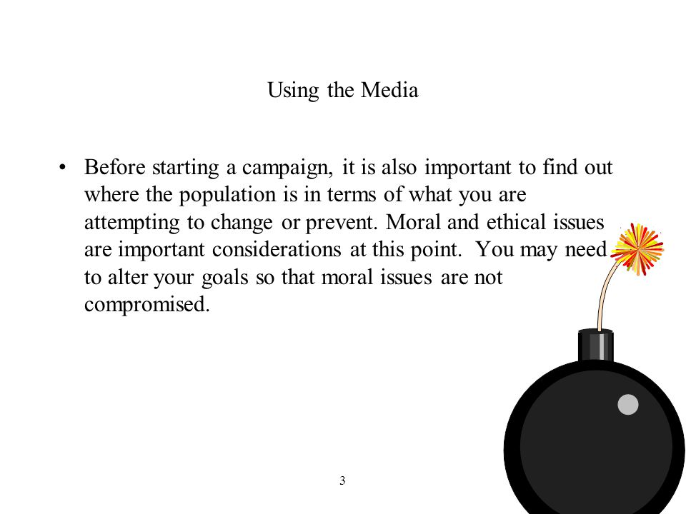 3 Using the Media Before starting a campaign, it is also important to find out where the population is in terms of what you are attempting to change or prevent.