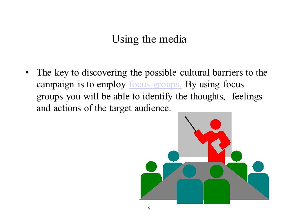 6 Using the media The key to discovering the possible cultural barriers to the campaign is to employ focus groups.