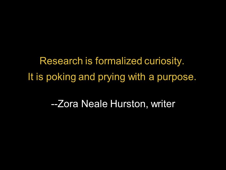 Research is formalized curiosity. It is poking and prying with a purpose. --Zora Neale Hurston, writer