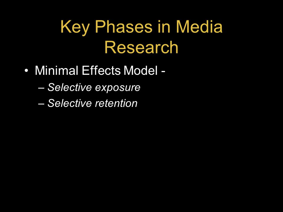 Key Phases in Media Research Minimal Effects Model - –Selective exposure –Selective retention