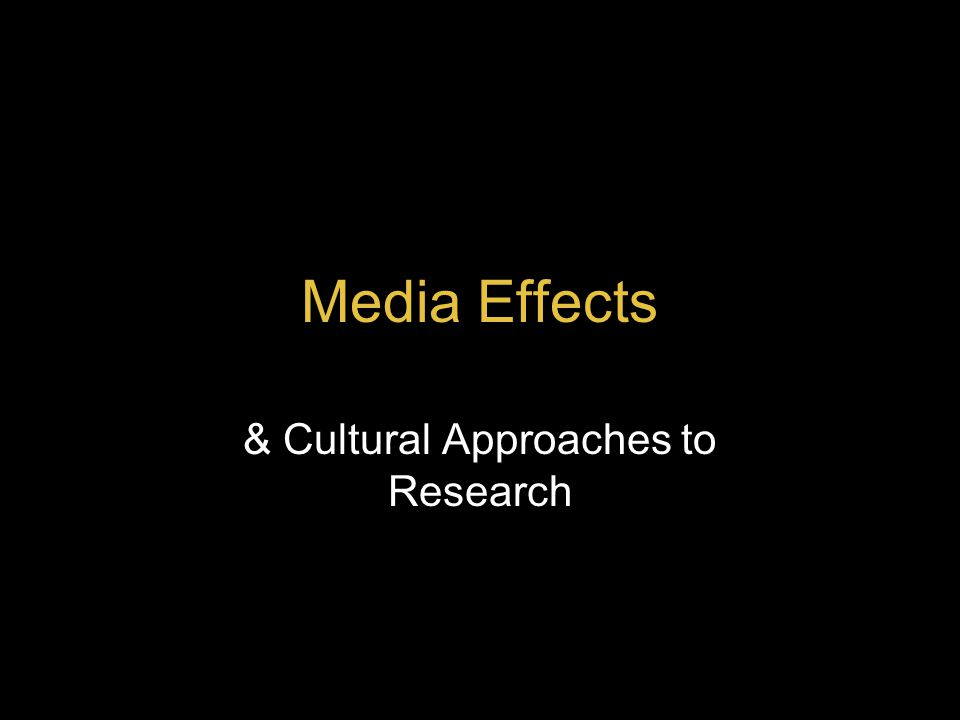 Media Effects & Cultural Approaches to Research
