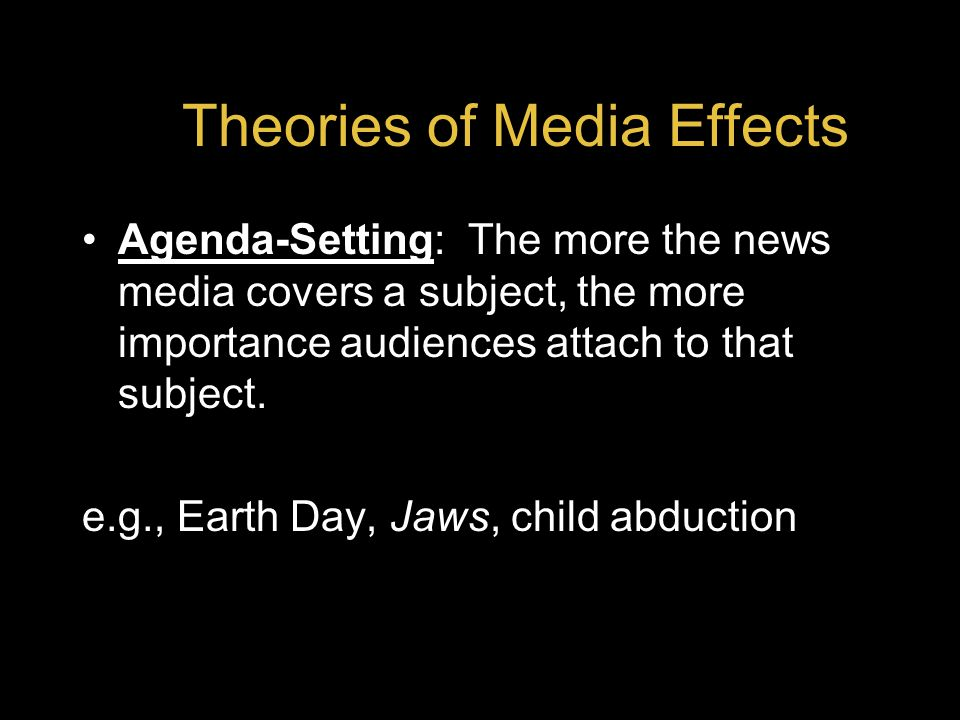 Theories of Media Effects Agenda-Setting: The more the news media covers a subject, the more importance audiences attach to that subject.