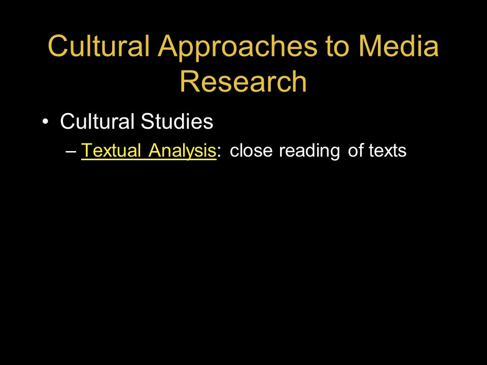 Cultural Approaches to Media Research Cultural Studies –Textual Analysis: close reading of textsTextual Analysis