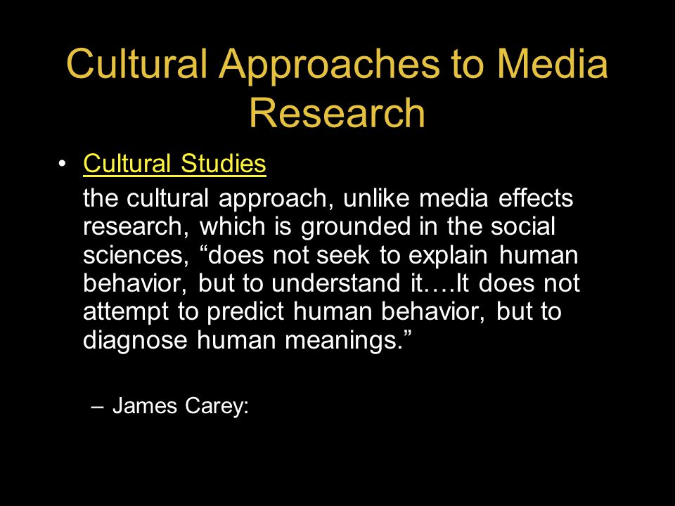 Cultural Approaches to Media Research Cultural Studies the cultural approach, unlike media effects research, which is grounded in the social sciences,