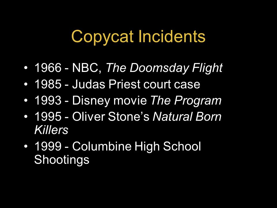 Copycat Incidents 1966 - NBC, The Doomsday Flight 1985 - Judas Priest court case 1993 - Disney movie The Program 1995 - Oliver Stone's Natural Born Killers 1999 - Columbine High School Shootings 2000 - MTV's Jackass