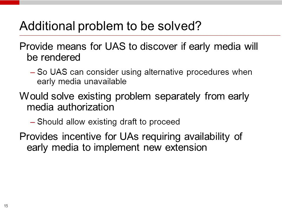 15 Additional problem to be solved? Provide means for UAS to discover if early media will be rendered –So UAS can consider using alternative procedure