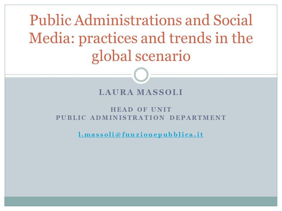 LAURA MASSOLI HEAD OF UNIT PUBLIC ADMINISTRATION DEPARTMENT l.massoli@funzionepubblica.it Public Administrations and Social Media: practices and trends in the global scenario