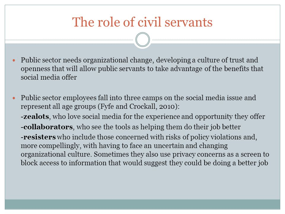 The role of civil servants Public sector needs organizational change, developing a culture of trust and openness that will allow public servants to take advantage of the benefits that social media offer Public sector employees fall into three camps on the social media issue and represent all age groups (Fyfe and Crockall, 2010): -zealots, who love social media for the experience and opportunity they offer -collaborators, who see the tools as helping them do their job better -resisters who include those concerned with risks of policy violations and, more compellingly, with having to face an uncertain and changing organizational culture.