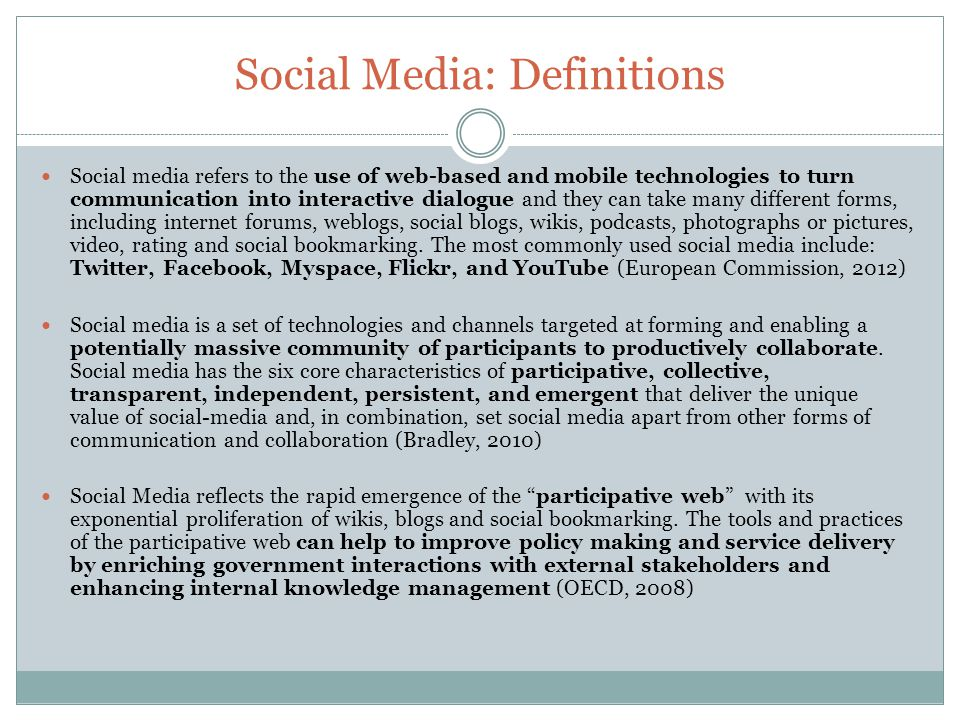 Social Media: Definitions Social media refers to the use of web-based and mobile technologies to turn communication into interactive dialogue and they can take many different forms, including internet forums, weblogs, social blogs, wikis, podcasts, photographs or pictures, video, rating and social bookmarking.