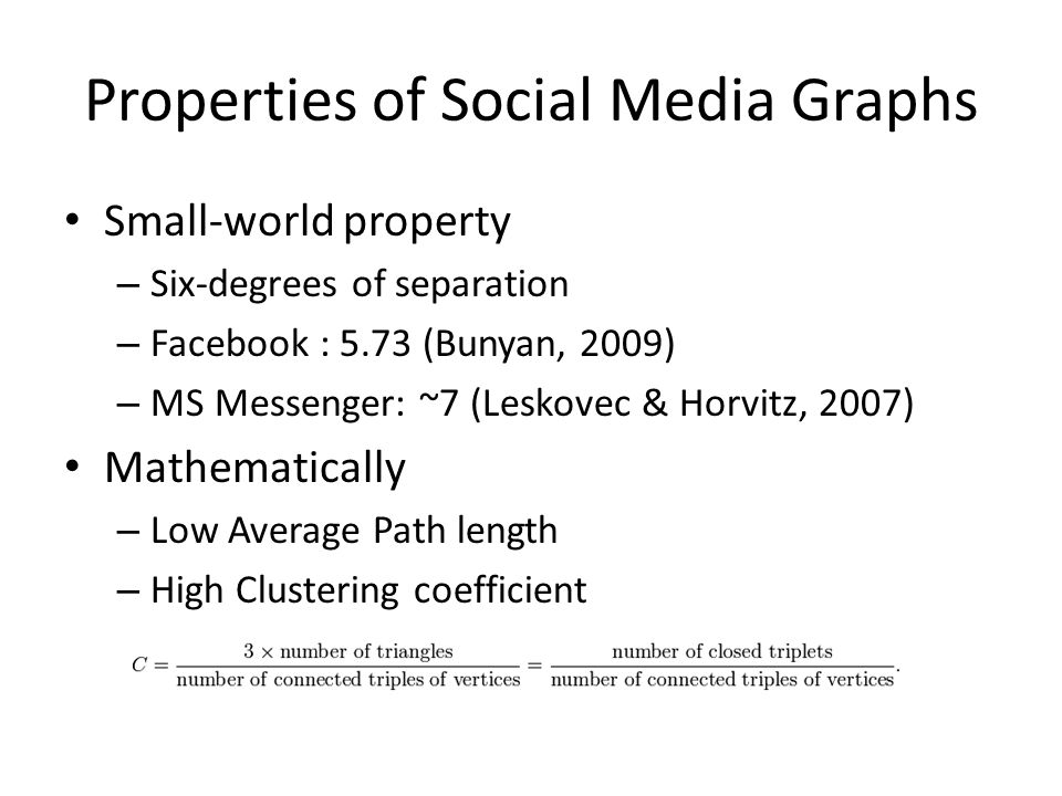 Properties of Social Media Graphs Small-world property – Six-degrees of separation – Facebook : 5.73 (Bunyan, 2009) – MS Messenger: ~7 (Leskovec & Horvitz, 2007) Mathematically – Low Average Path length – High Clustering coefficient