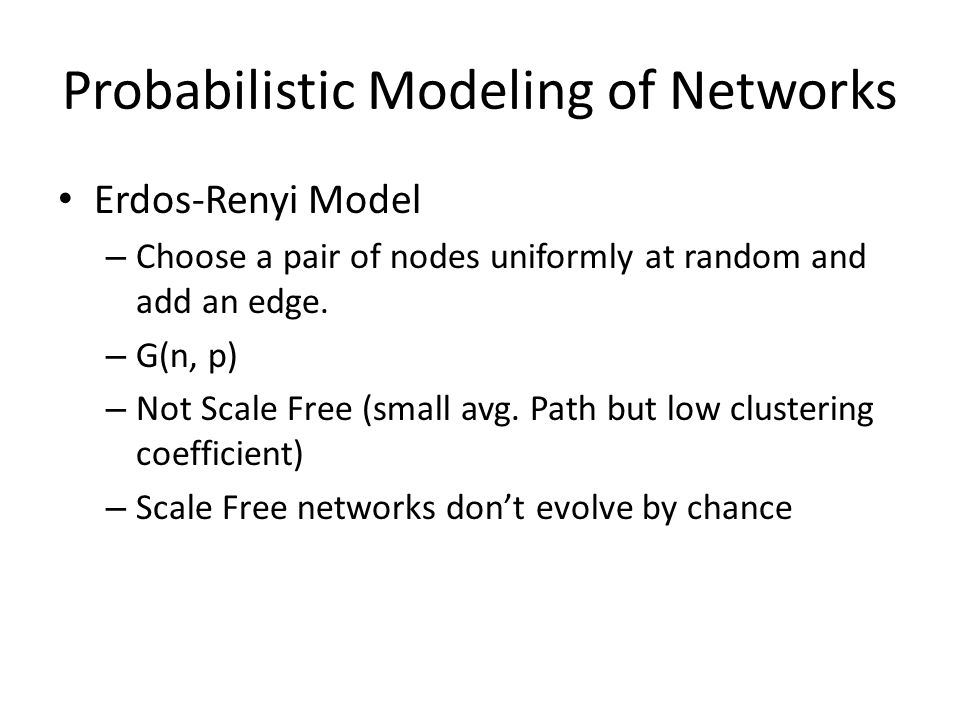 Probabilistic Modeling of Networks Erdos-Renyi Model – Choose a pair of nodes uniformly at random and add an edge.