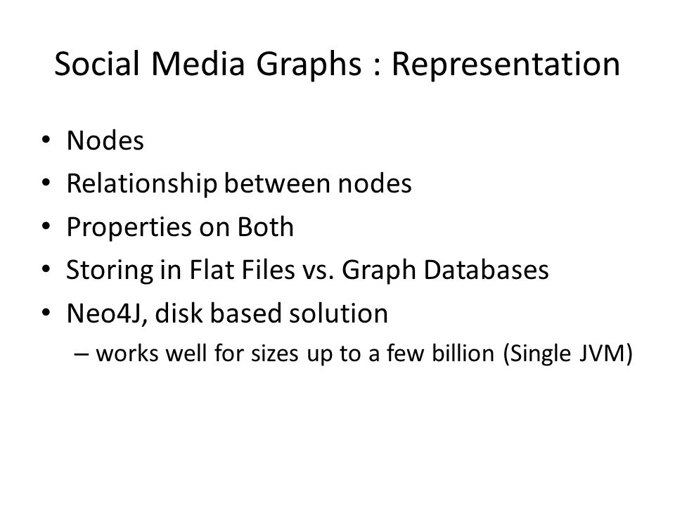 Social Media Graphs : Representation Nodes Relationship between nodes Properties on Both Storing in Flat Files vs.