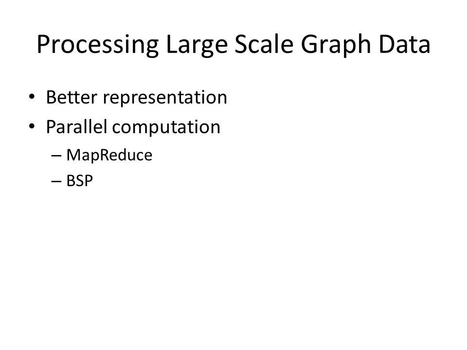 Processing Large Scale Graph Data Better representation Parallel computation – MapReduce – BSP