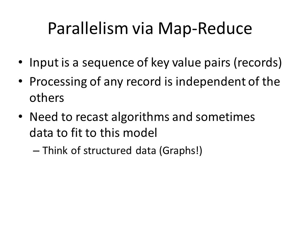 Parallelism via Map-Reduce Input is a sequence of key value pairs (records) Processing of any record is independent of the others Need to recast algorithms and sometimes data to fit to this model – Think of structured data (Graphs!)