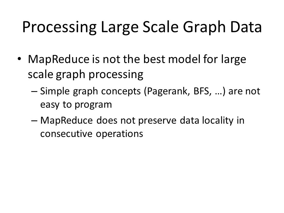 Processing Large Scale Graph Data MapReduce is not the best model for large scale graph processing – Simple graph concepts (Pagerank, BFS, …) are not easy to program – MapReduce does not preserve data locality in consecutive operations